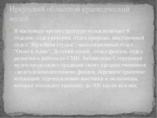 В настоящее время структура музея включает 8 отделов: отдел истории, отдел пр
