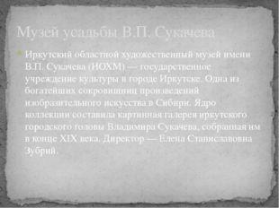 Музей усадьбы В.П. Сукачева Иркутский областной художественный музей имени В.