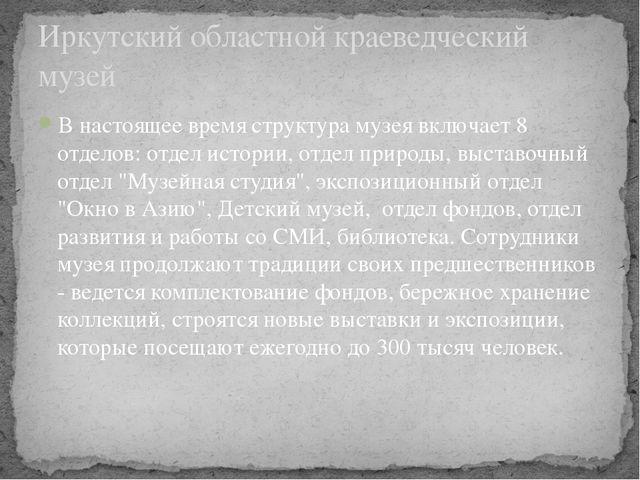 В настоящее время структура музея включает 8 отделов: отдел истории, отдел пр...