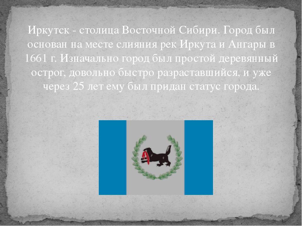 Иркутск - столица Восточной Сибири. Город был основан на месте слияния рек Ир...