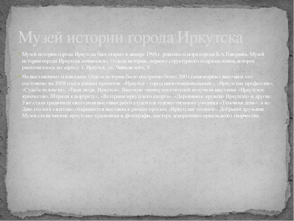Музей истории города Иркутска был открыт в январе 1996 г. решением мэра город...