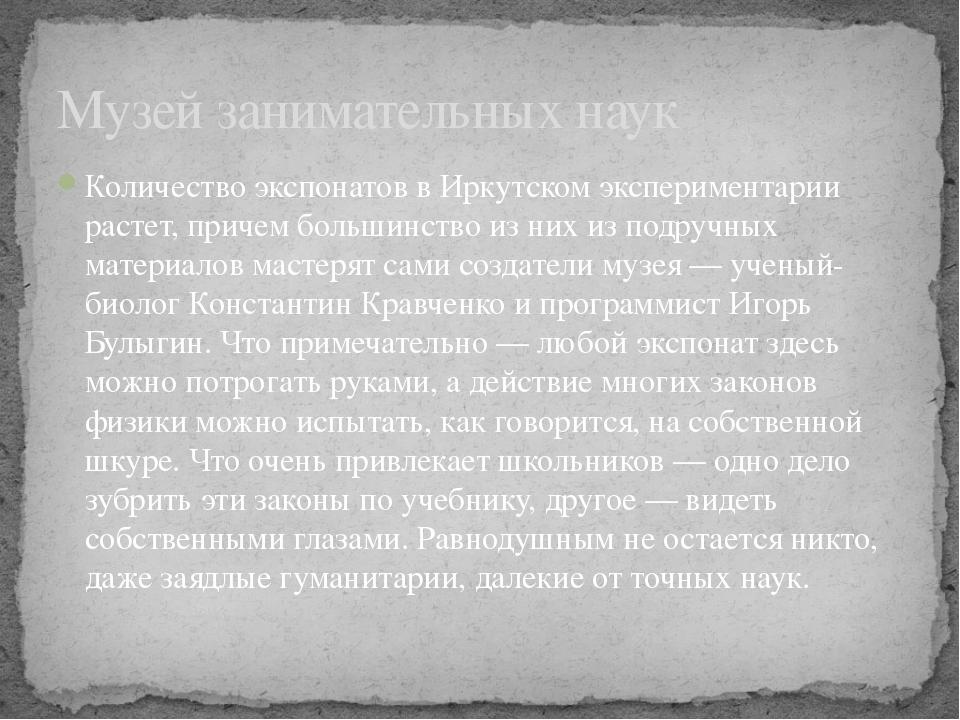 Количество экспонатов в Иркутском экспериментарии растет, причем большинство...