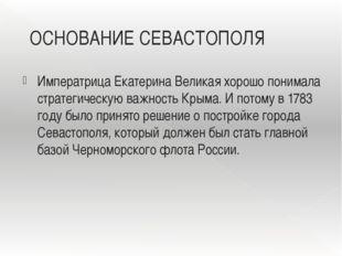 ОСНОВАНИЕ СЕВАСТОПОЛЯ Императрица Екатерина Великая хорошо понимала стратегич