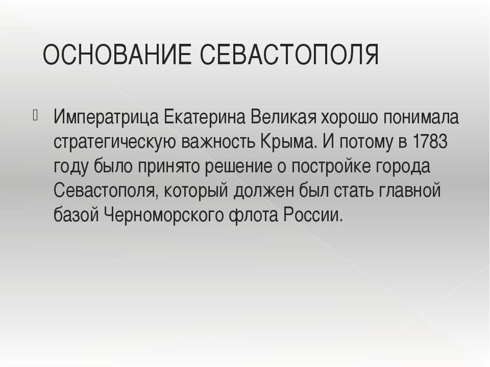 ОСНОВАНИЕ СЕВАСТОПОЛЯ Императрица Екатерина Великая хорошо понимала стратегич...