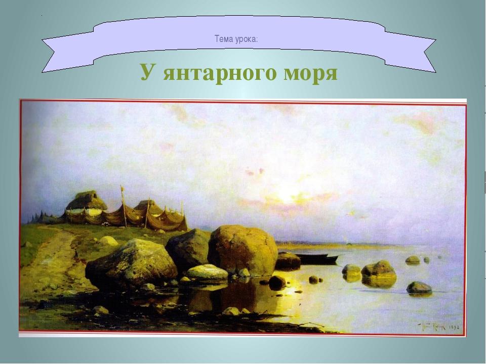 Тема урока: У янтарного моря