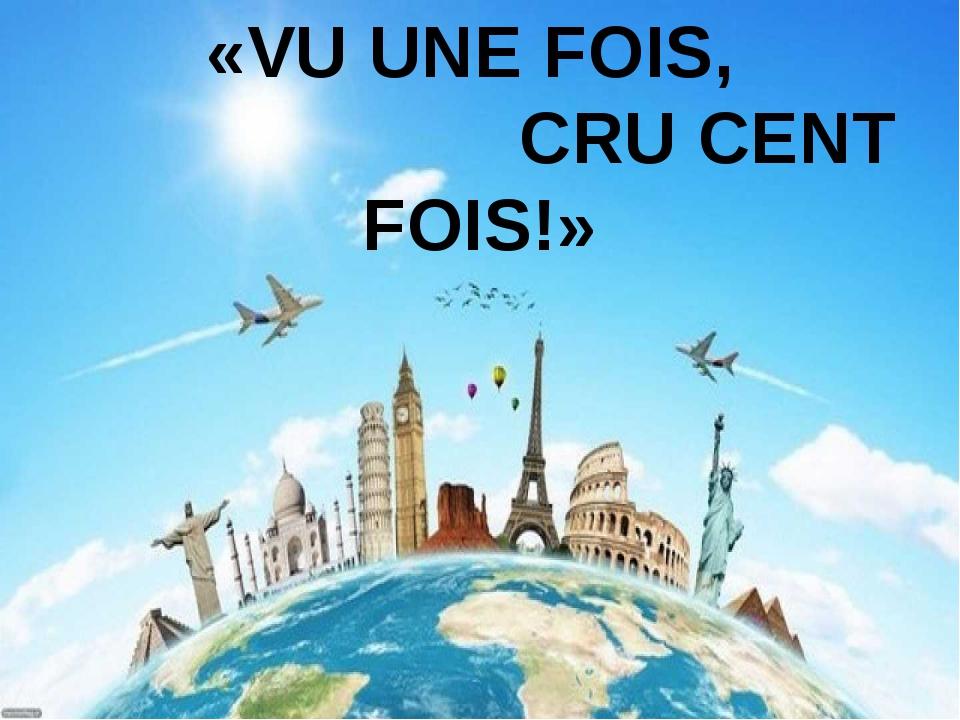 «VU UNE FOIS, CRU CENT FOIS!»