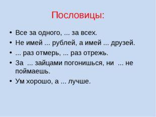Пословицы: Все за одного, ... за всех. Не имей ... рублей, а имей ... друзей.