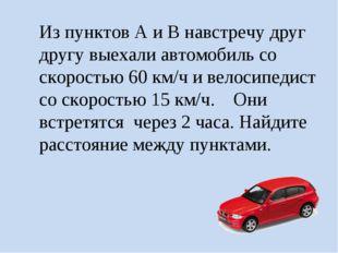 Из пунктов А и В навстречу друг другу выехали автомобиль со скоростью 60 км/ч
