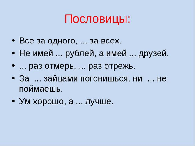 Пословицы: Все за одного, ... за всех. Не имей ... рублей, а имей ... друзей....