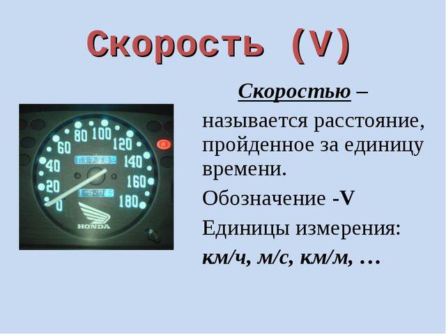 Скорость (V) Скоростью – называется расстояние, пройденное за единицу времени...