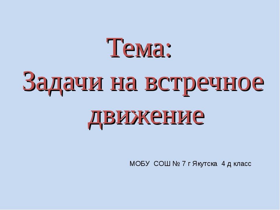 Тема: Задачи на встречное движение МОБУ СОШ № 7 г Якутска 4 д класс