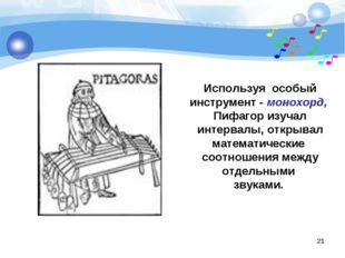 Используя особый инструмент - монохорд, Пифагор изучал интервалы, открывал ма
