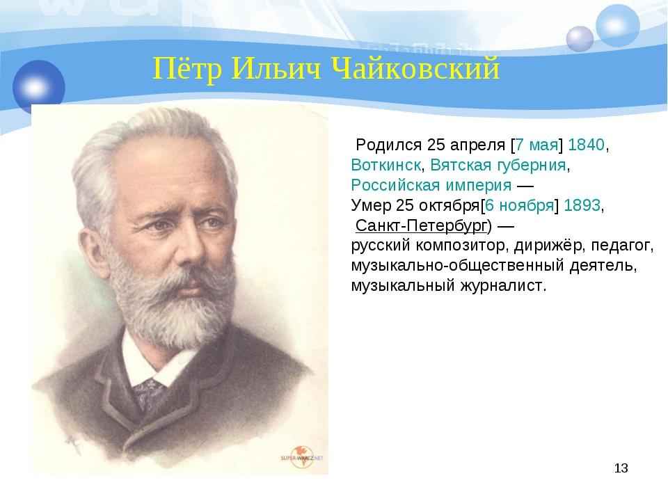 * Пётр Ильич Чайковский Родился 25апреля[7мая]1840, Воткинск,Вятская г...