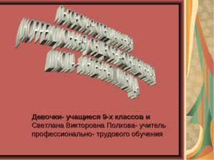 Девочки- учащиеся 9-х классов и Светлана Викторовна Полхова- учитель професс