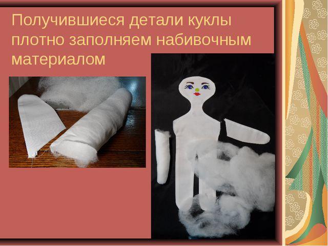 Получившиеся детали куклы плотно заполняем набивочным материалом