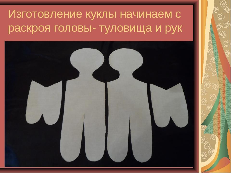 Изготовление куклы начинаем с раскроя головы- туловища и рук