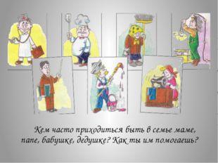 Кем часто приходиться быть в семье маме, папе, бабушке, дедушке? Как ты им