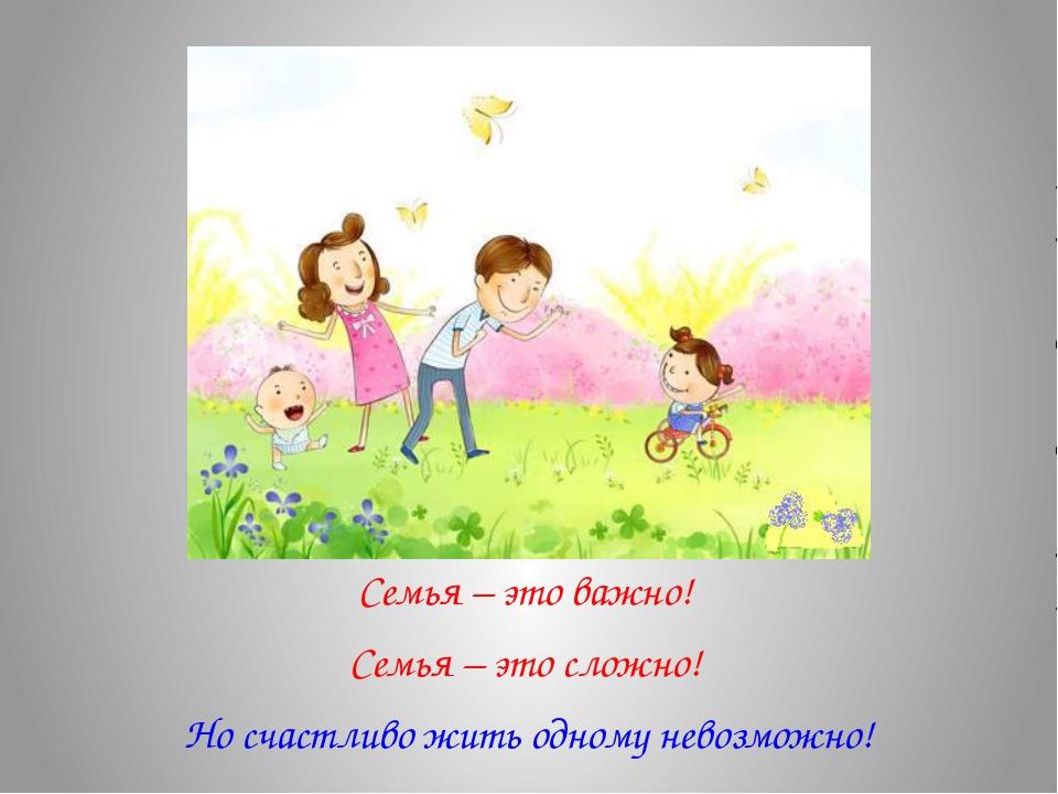 Семья – это важно! Семья – это сложно! Но счастливо жить одному невозможно!