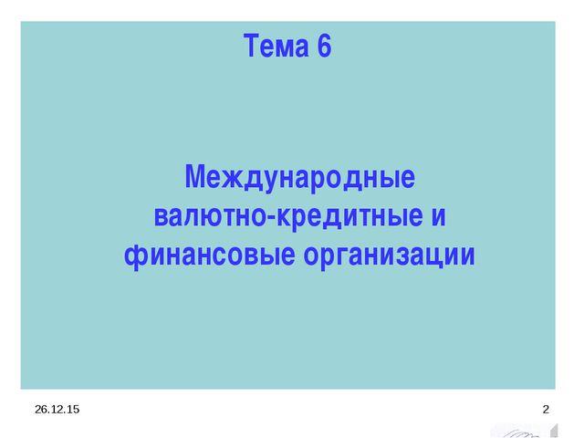 Тема 6 * * Международные валютно-кредитные и финансовые организации
