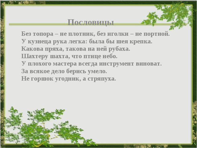 Пословицы Без топора – не плотник, без иголки – не портной. У кузнеца рука л...