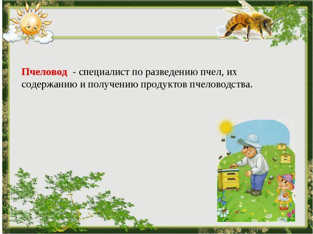 Пчеловод - специалист по разведению пчел, их содержанию и получению продукт...