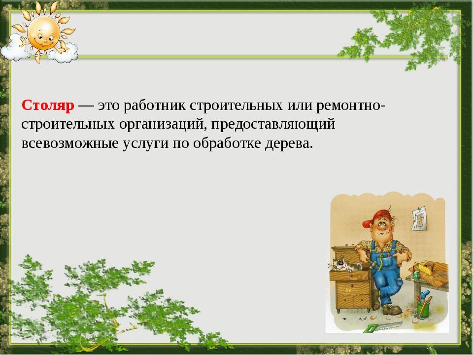 Столяр — это работник строительных или ремонтно-строительных организаций,...