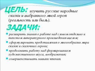 изучить русские народные сказки и выбранного мной героя (реальность или быль