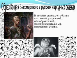 В русских сказках он обычно костлявый, уродливый, обезображенный, малопривле