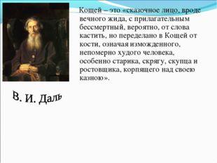 Кощей – это «сказочное лицо, вроде вечного жида, с прилагательным бессмертны