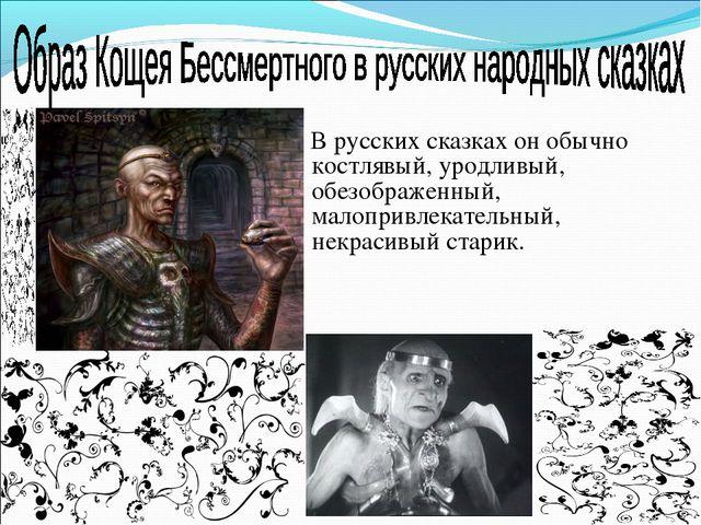В русских сказках он обычно костлявый, уродливый, обезображенный, малопривле...
