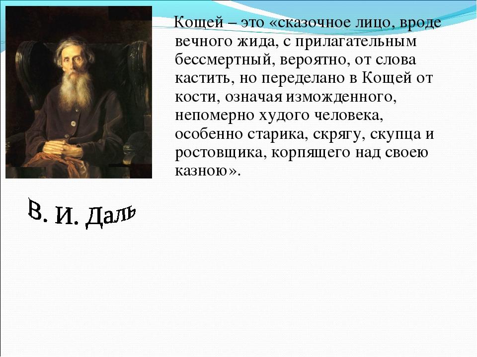 Кощей – это «сказочное лицо, вроде вечного жида, с прилагательным бессмертны...