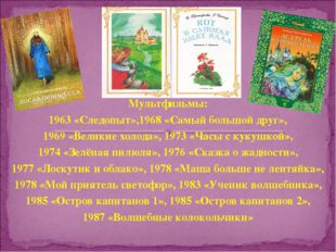 Мультфильмы: 1963 «Следопыт»,1968 «Самый большой друг», 1969 «Великие холода»