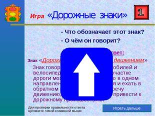 Игра «Дорожные знаки» Играть дальше - Что обозначает этот знак? - О чём он го