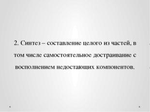 2. Синтез – составление целого из частей, в том числе самостоятельное достраи