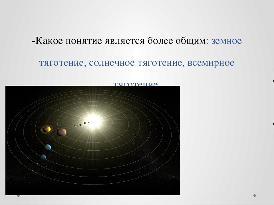-Какое понятие является более общим: земное тяготение, солнечное тяготение, в...