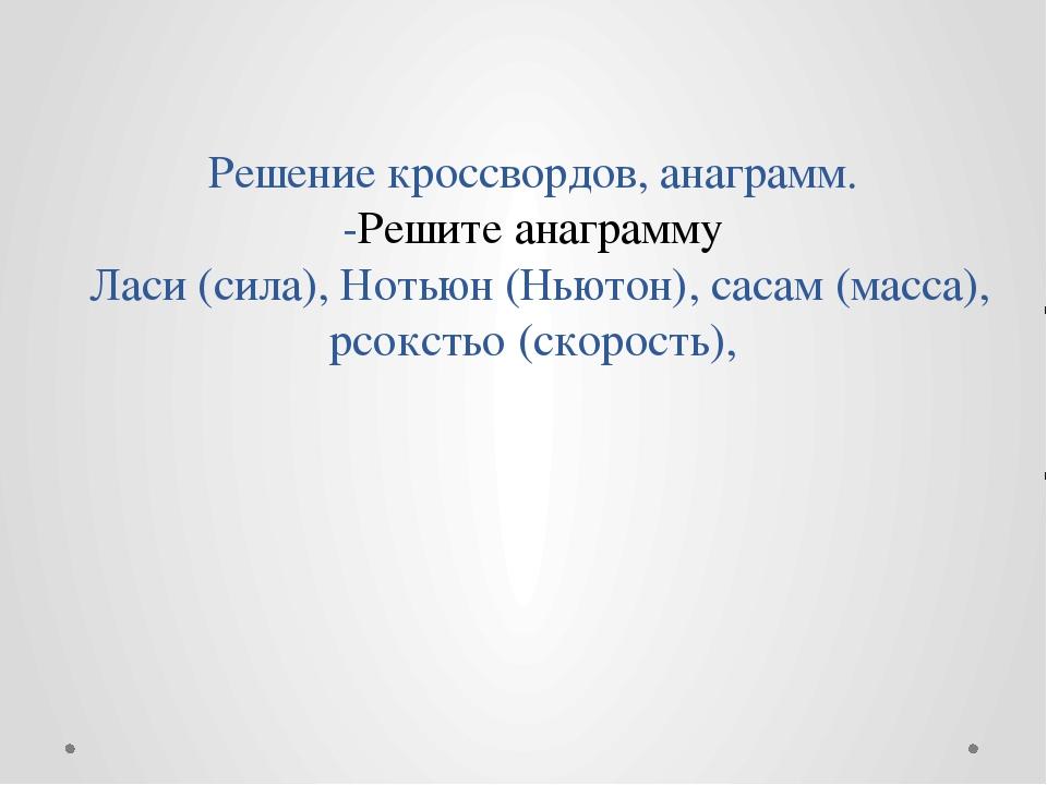 Решение кроссвордов, анаграмм. -Решите анаграмму Ласи (сила), Нотьюн (Ньютон)...