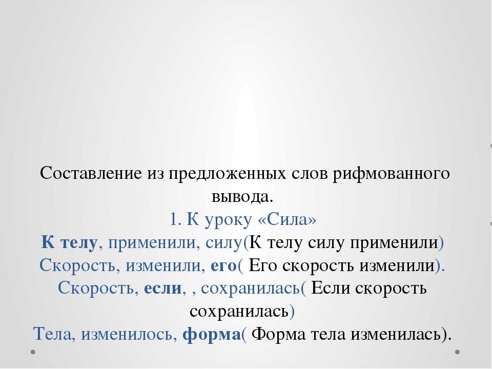 Составление из предложенных слов рифмованного вывода. 1. К уроку «Сила» К те...