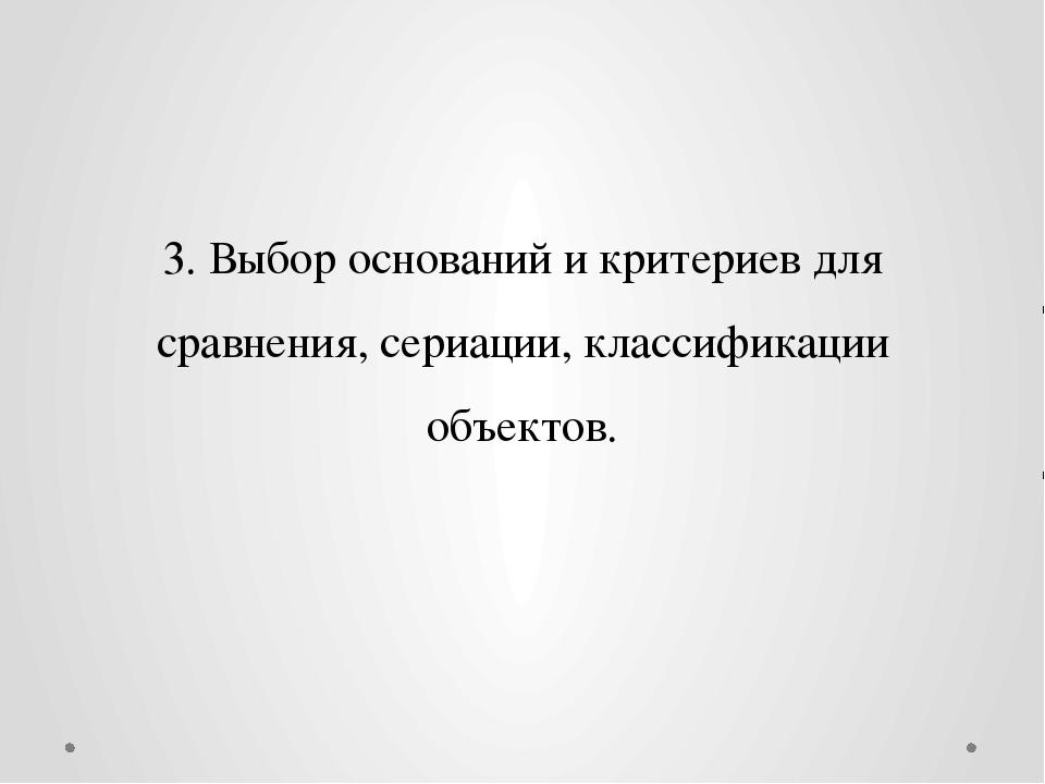 3. Выбор оснований и критериев для сравнения, сериации, классификации объектов.