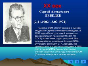 XX век Сергей Алексеевич ЛЕБЕДЕВ (2.11.1902 - 3.07.1974) Развитие ЭВМ в СССР