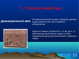 V – VI век до нашей эры Древнегреческий абак История вычислений уходит глубок