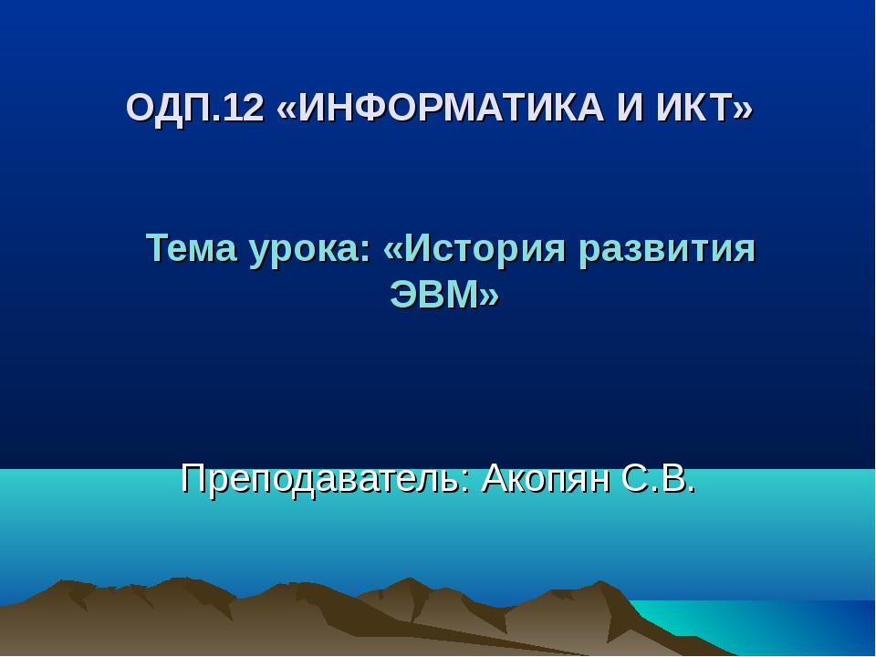 ОДП.12 «ИНФОРМАТИКА И ИКТ» Тема урока: «История развития ЭВМ» Преподаватель:...