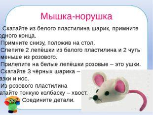 Мышка-норушка Скатайте из белого пластилина шарик, примните с одного конца. 2