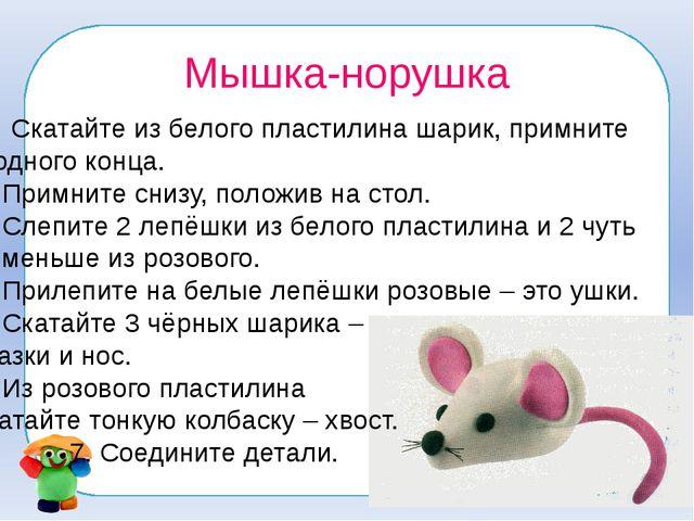 Мышка-норушка Скатайте из белого пластилина шарик, примните с одного конца. 2...