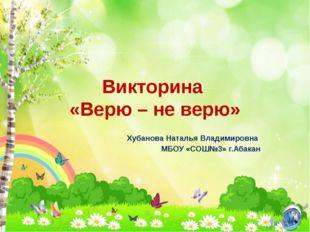 Викторина «Верю – не верю» Хубанова Наталья Владимировна МБОУ «СОШ№3» г.Абакан