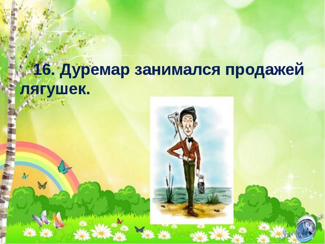 16. Дуремар занимался продажей лягушек.