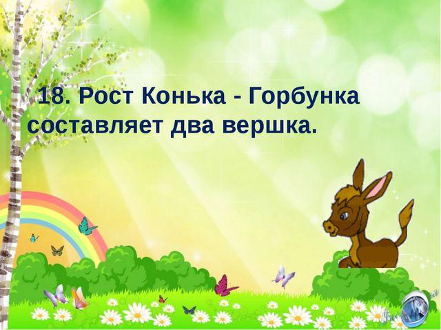 18. Рост Конька - Горбунка составляет два вершка.