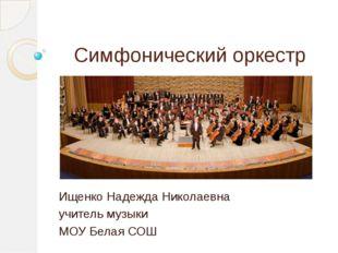 Симфонический оркестр Ищенко Надежда Николаевна учитель музыки МОУ Белая СОШ