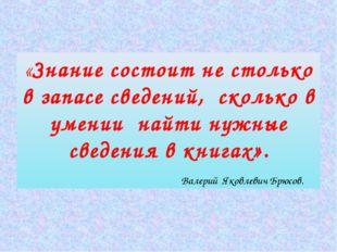 «Знание состоит не столько в запасе сведений, сколько в умении найти нужные с