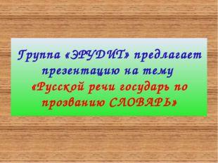 Группа «ЭРУДИТ» предлагает презентацию на тему «Русской речи государь по проз