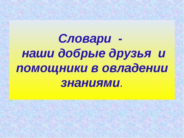 Словари - наши добрые друзья и помощники в овладении знаниями.